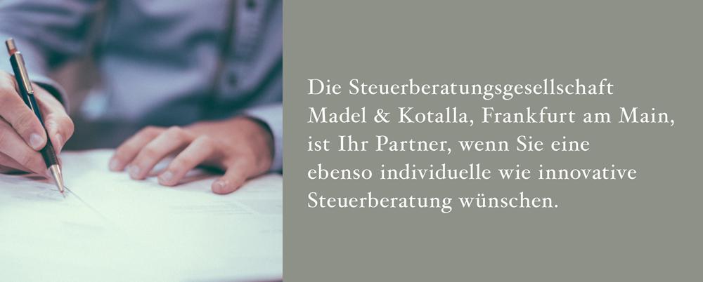 Die Steuerberatungsgesellschaft Madel  Kotalla, Frankfurt am Main, ist Ihr Partner, wenn Sie eine ebenso individuelle wie innovative Steuerberatung wünschen.